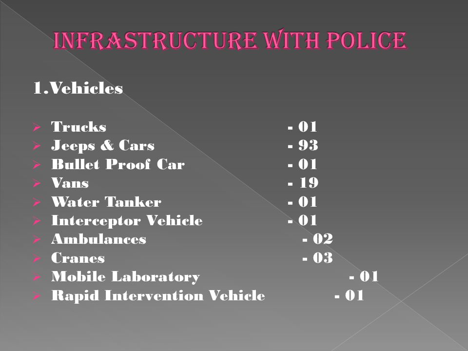 1.Vehicles  Trucks - 01  Jeeps & Cars - 93  Bullet Proof Car - 01  Vans - 19  Water Tanker - 01  Interceptor Vehicle - 01  Ambulances - 02  Cranes - 03  Mobile Laboratory - 01  Rapid Intervention Vehicle - 01