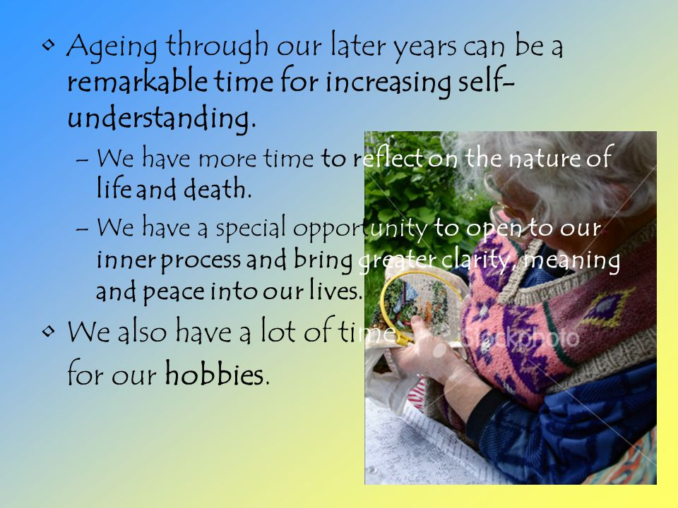Ageing through our later years can be a remarkable time for increasing self- understanding.