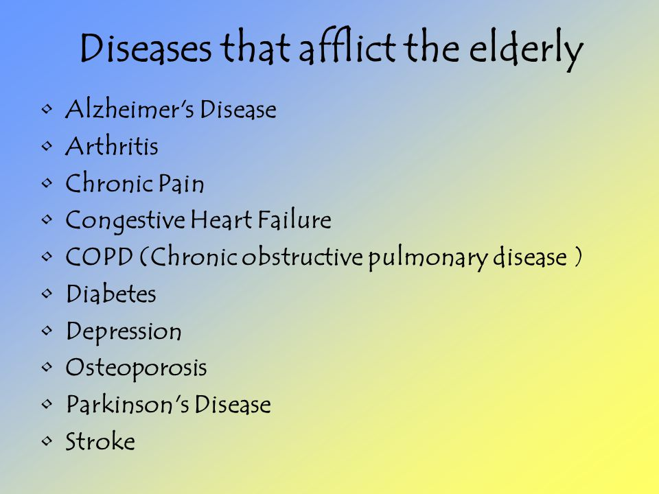 Diseases that afflict the elderly Alzheimer s Disease Arthritis Chronic Pain Congestive Heart Failure COPD (Chronic obstructive pulmonary disease ) Diabetes Depression Osteoporosis Parkinson s Disease Stroke