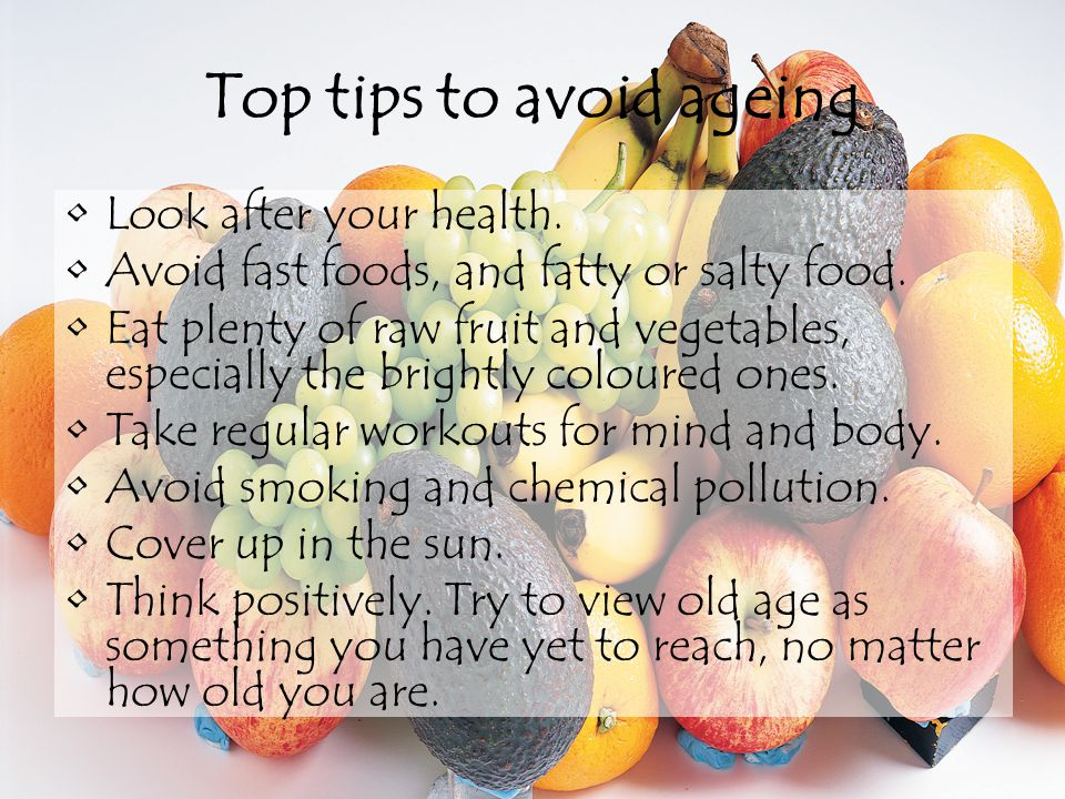 Top tips to avoid ageing Look after your health.Avoid fast foods, and fatty or salty food.