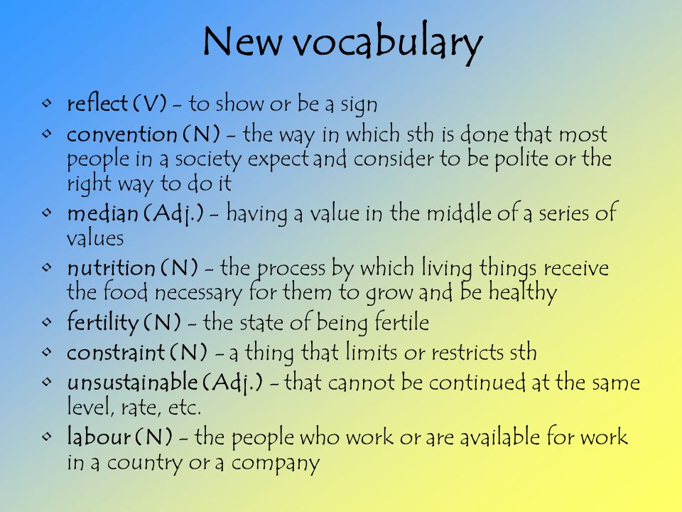 New vocabulary reflect (V) - to show or be a sign convention (N) - the way in which sth is done that most people in a society expect and consider to be polite or the right way to do it median (Adj.) - having a value in the middle of a series of values nutrition (N) - the process by which living things receive the food necessary for them to grow and be healthy fertility (N) - the state of being fertile constraint (N) - a thing that limits or restricts sth unsustainable (Adj.) - that cannot be continued at the same level, rate, etc.