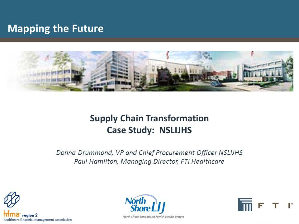 1 Supply Chain Transformation Case Study: NSLIJHS Donna Drummond, VP and Chief Procurement Officer NSLIJHS Paul Hamilton, Managing Director, FTI Healt
