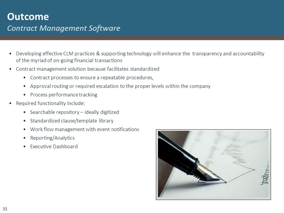 Developing effective CLM practices & supporting technology will enhance the transparency and accountability of the myriad of on-going financial transactions Contract management solution because facilitates standardized Contract processes to ensure a repeatable procedures, Approval routing or required escalation to the proper levels within the company Process performance tracking Required functionality include: Searchable repository – ideally digitized Standardized clause/template library Work flow management with event notifications Reporting/Analytics Executive Dashboard Outcome Contract Management Software 31