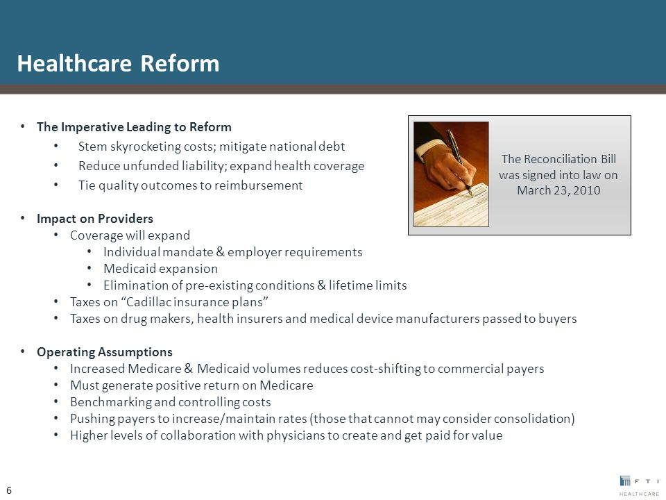 The Imperative Leading to Reform Stem skyrocketing costs; mitigate national debt Reduce unfunded liability; expand health coverage Tie quality outcomes to reimbursement Impact on Providers Coverage will expand Individual mandate & employer requirements Medicaid expansion Elimination of pre-existing conditions & lifetime limits Taxes on Cadillac insurance plans Taxes on drug makers, health insurers and medical device manufacturers passed to buyers Operating Assumptions Increased Medicare & Medicaid volumes reduces cost-shifting to commercial payers Must generate positive return on Medicare Benchmarking and controlling costs Pushing payers to increase/maintain rates (those that cannot may consider consolidation) Higher levels of collaboration with physicians to create and get paid for value Healthcare Reform The Reconciliation Bill was signed into law on March 23, 2010 6