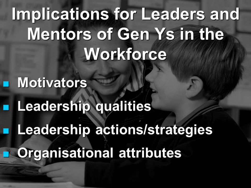 Motivators Motivators Leadership qualities Leadership qualities Leadership actions/strategies Leadership actions/strategies Organisational attributes Organisational attributes Implications for Leaders and Mentors of Gen Ys in the Workforce