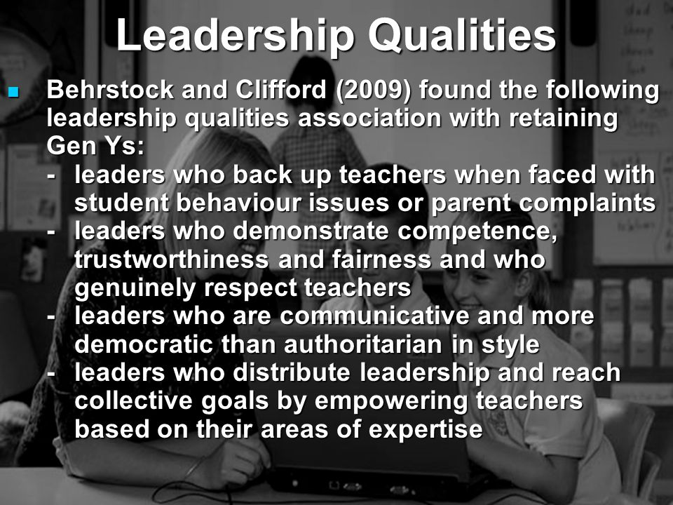 Behrstock and Clifford (2009) found the following leadership qualities association with retaining Gen Ys: Behrstock and Clifford (2009) found the following leadership qualities association with retaining Gen Ys: -leaders who back up teachers when faced with student behaviour issues or parent complaints -leaders who demonstrate competence, trustworthiness and fairness and who genuinely respect teachers -leaders who are communicative and more democratic than authoritarian in style -leaders who distribute leadership and reach collective goals by empowering teachers based on their areas of expertise Leadership Qualities