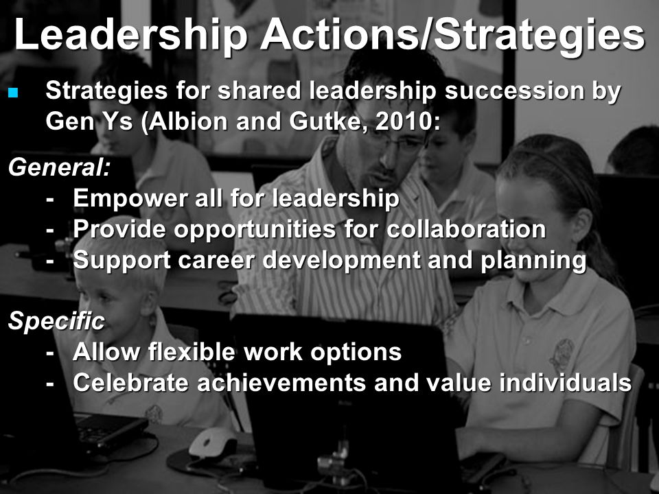 Strategies for shared leadership succession by Gen Ys (Albion and Gutke, 2010: Strategies for shared leadership succession by Gen Ys (Albion and Gutke, 2010:General: -Empower all for leadership -Provide opportunities for collaboration -Support career development and planning Specific -Allow flexible work options -Celebrate achievements and value individuals Leadership Actions/Strategies