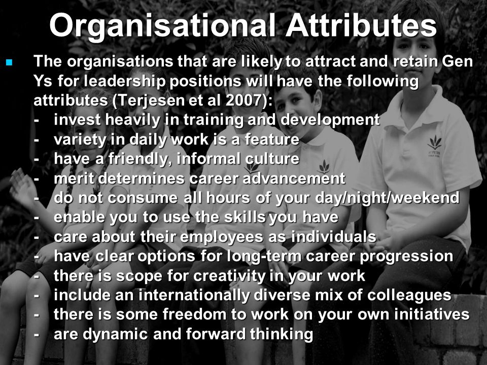 The organisations that are likely to attract and retain Gen Ys for leadership positions will have the following attributes (Terjesen et al 2007): The organisations that are likely to attract and retain Gen Ys for leadership positions will have the following attributes (Terjesen et al 2007): -invest heavily in training and development -variety in daily work is a feature -have a friendly, informal culture -merit determines career advancement -do not consume all hours of your day/night/weekend -enable you to use the skills you have -care about their employees as individuals -have clear options for long-term career progression -there is scope for creativity in your work -include an internationally diverse mix of colleagues -there is some freedom to work on your own initiatives -are dynamic and forward thinking Organisational Attributes