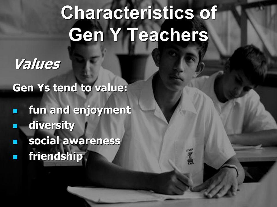 Values Gen Ys tend to value: fun and enjoyment fun and enjoyment diversity diversity social awareness social awareness friendship friendship Characteristics of Gen Y Teachers