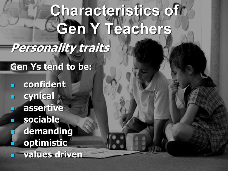 Personality traits Gen Ys tend to be: confident confident cynical cynical assertive assertive sociable sociable demanding demanding optimistic optimistic values driven values driven Characteristics of Gen Y Teachers