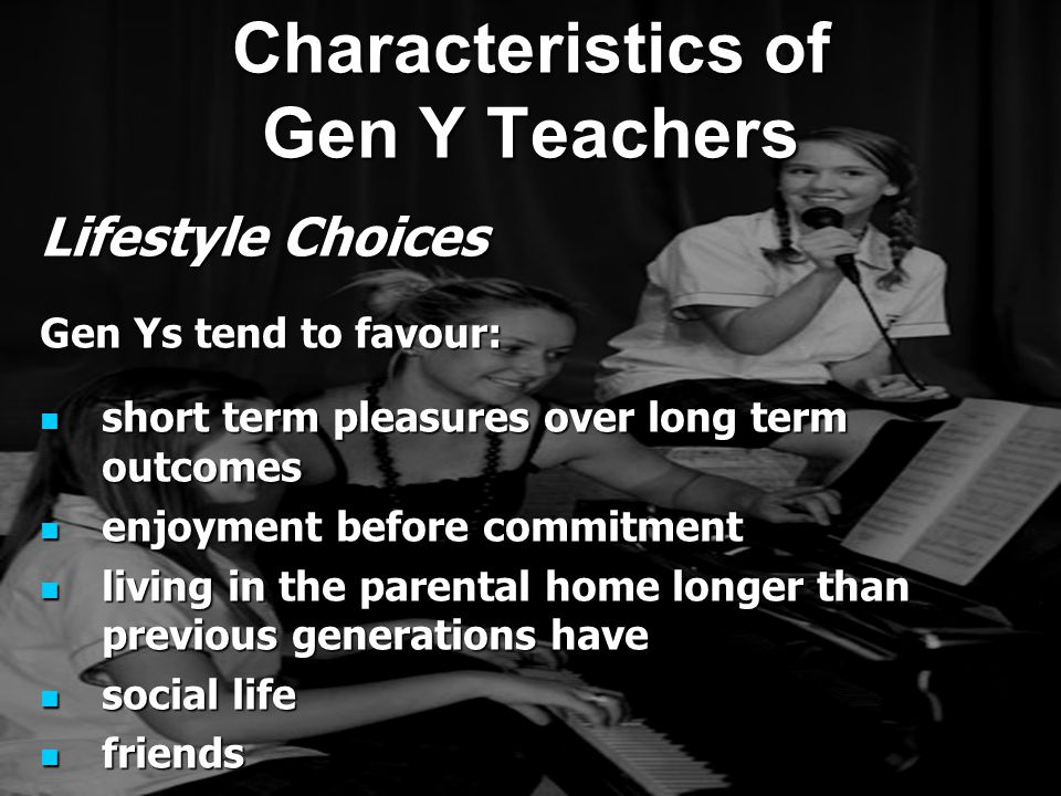 Lifestyle Choices Gen Ys tend to favour: short term pleasures over long term outcomes short term pleasures over long term outcomes enjoyment before commitment enjoyment before commitment living in the parental home longer than previous generations have living in the parental home longer than previous generations have social life social life friends friends Characteristics of Gen Y Teachers