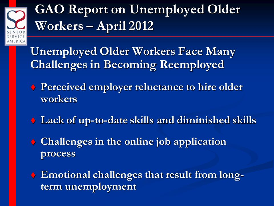 GAO Report on Unemployed Older Workers – April 2012 Unemployed Older Workers Face Many Challenges in Becoming Reemployed t Perceived employer reluctan