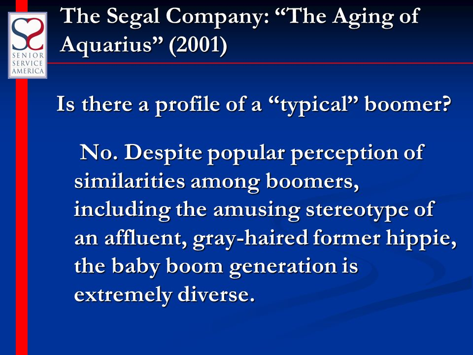 """The Segal Company: """"The Aging of Aquarius"""" (2001) Is there a profile of a """"typical"""" boomer? No. Despite popular perception of similarities among boome"""