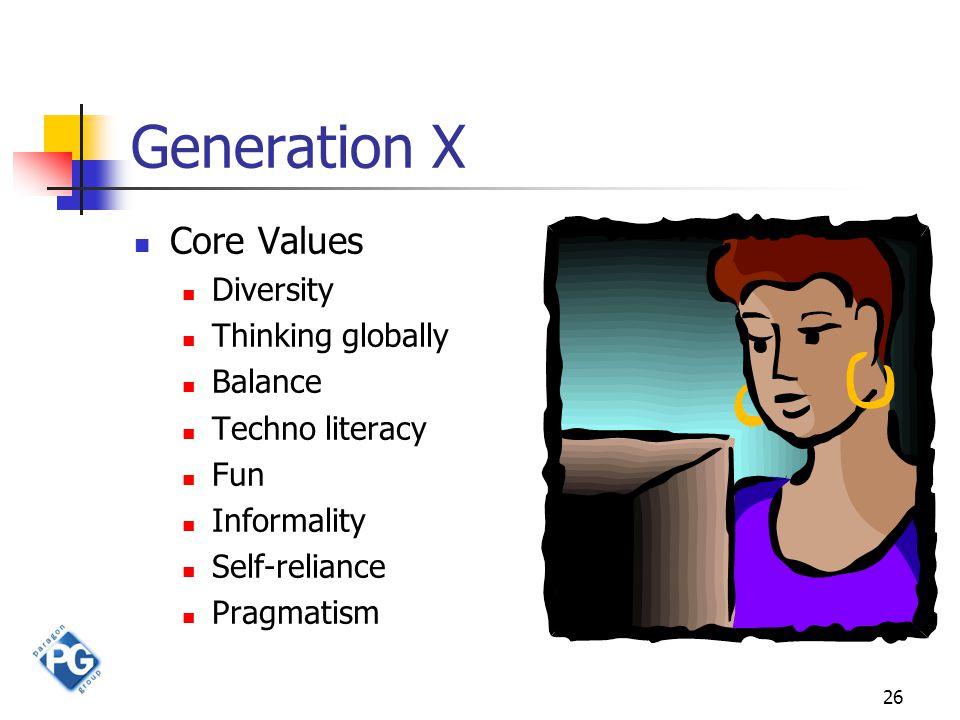 26 Generation X Core Values Diversity Thinking globally Balance Techno literacy Fun Informality Self-reliance Pragmatism