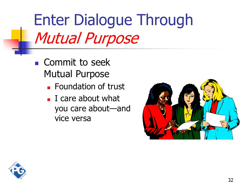32 Enter Dialogue Through Mutual Purpose Commit to seek Mutual Purpose Foundation of trust I care about what you care about—and vice versa