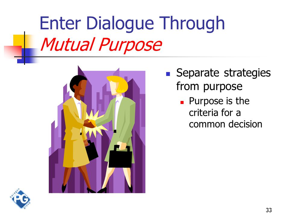 33 Enter Dialogue Through Mutual Purpose Separate strategies from purpose Purpose is the criteria for a common decision