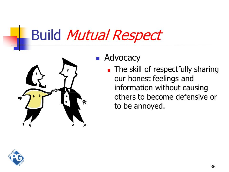 36 Build Mutual Respect Advocacy The skill of respectfully sharing our honest feelings and information without causing others to become defensive or t