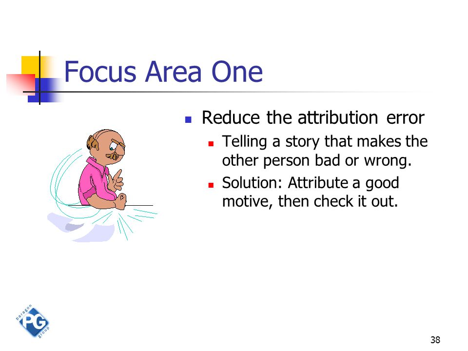 38 Focus Area One Reduce the attribution error Telling a story that makes the other person bad or wrong. Solution: Attribute a good motive, then check