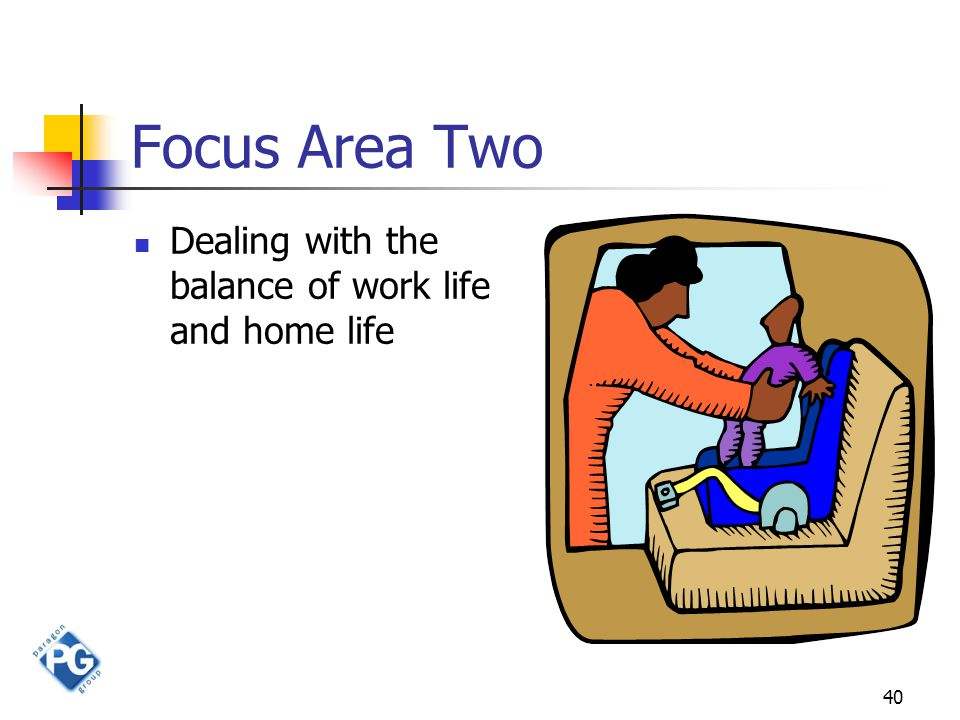 40 Focus Area Two Dealing with the balance of work life and home life