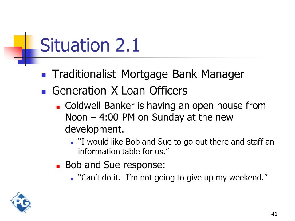 41 Situation 2.1 Traditionalist Mortgage Bank Manager Generation X Loan Officers Coldwell Banker is having an open house from Noon – 4:00 PM on Sunday