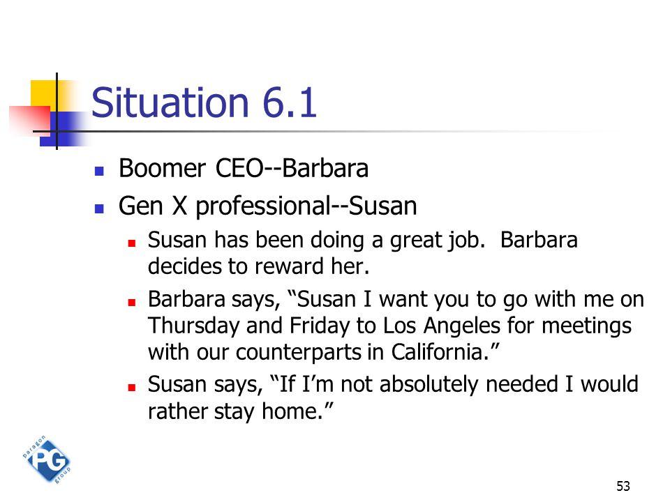 53 Situation 6.1 Boomer CEO--Barbara Gen X professional--Susan Susan has been doing a great job.