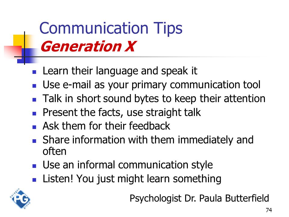 74 Communication Tips Generation X Learn their language and speak it Use e-mail as your primary communication tool Talk in short sound bytes to keep t