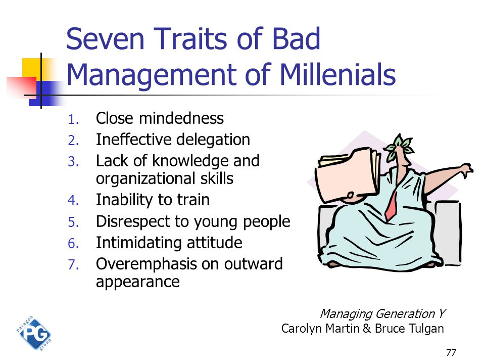 77 Seven Traits of Bad Management of Millenials 1. Close mindedness 2. Ineffective delegation 3. Lack of knowledge and organizational skills 4. Inabil