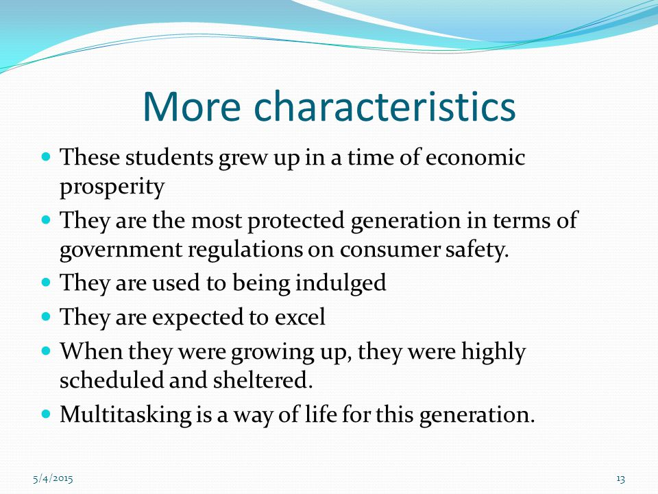 5/4/201513 More characteristics These students grew up in a time of economic prosperity They are the most protected generation in terms of government