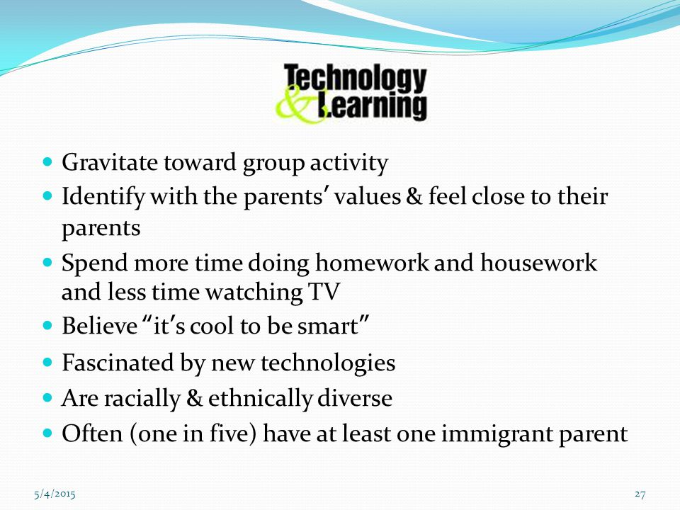 5/4/201527 Gravitate toward group activity Identify with the parents' values & feel close to their parents Spend more time doing homework and housework and less time watching TV Believe it's cool to be smart Fascinated by new technologies Are racially & ethnically diverse Often (one in five) have at least one immigrant parent