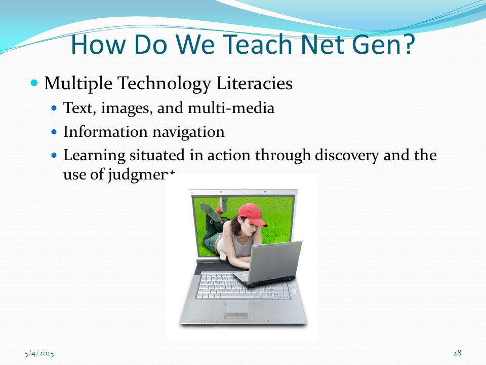 5/4/201528 How Do We Teach Net Gen? Multiple Technology Literacies Text, images, and multi-media Information navigation Learning situated in action th