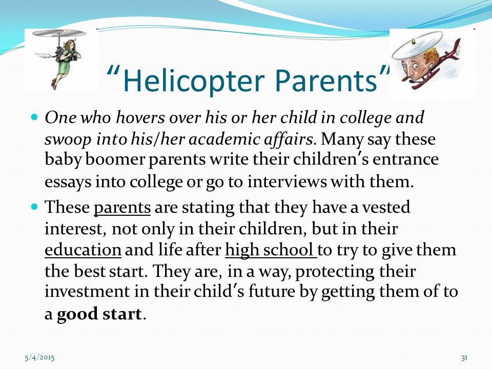 5/4/201531 Helicopter Parents One who hovers over his or her child in college and swoop into his/her academic affairs.