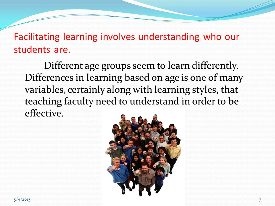 7 Facilitating learning involves understanding who our students are. Different age groups seem to learn differently. Differences in learning based on