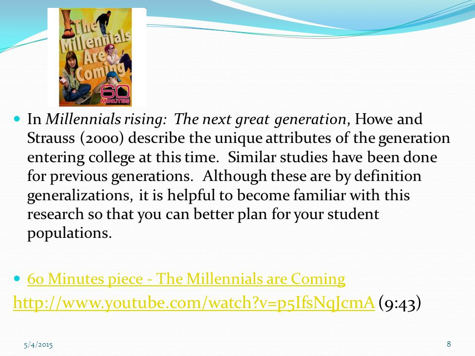 5/4/20158 In Millennials rising: The next great generation, Howe and Strauss (2000) describe the unique attributes of the generation entering college at this time.