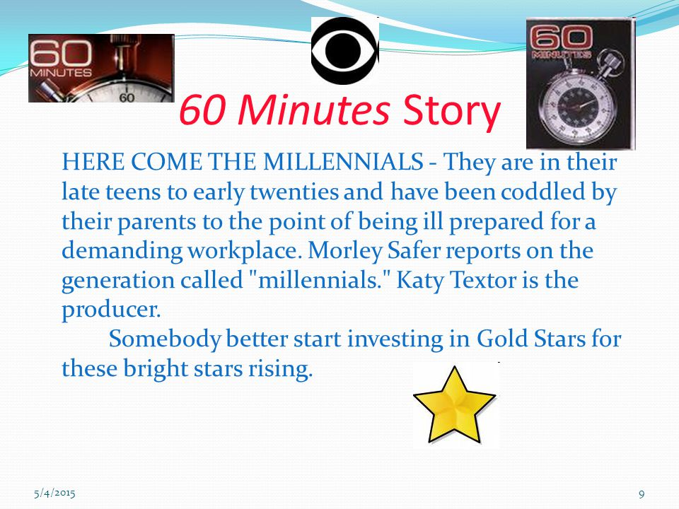 5/4/20159 60 Minutes Story HERE COME THE MILLENNIALS - They are in their late teens to early twenties and have been coddled by their parents to the point of being ill prepared for a demanding workplace.