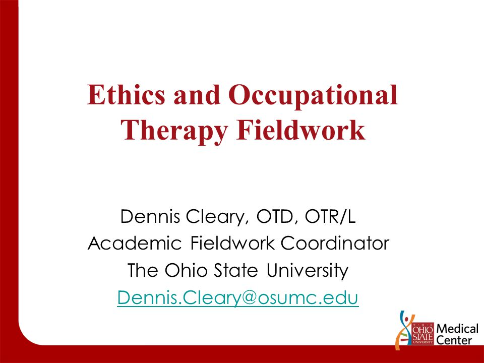 Ethics and Occupational Therapy Fieldwork Dennis Cleary, OTD, OTR/L Academic Fieldwork Coordinator The Ohio State University Dennis.Cleary@osumc.edu