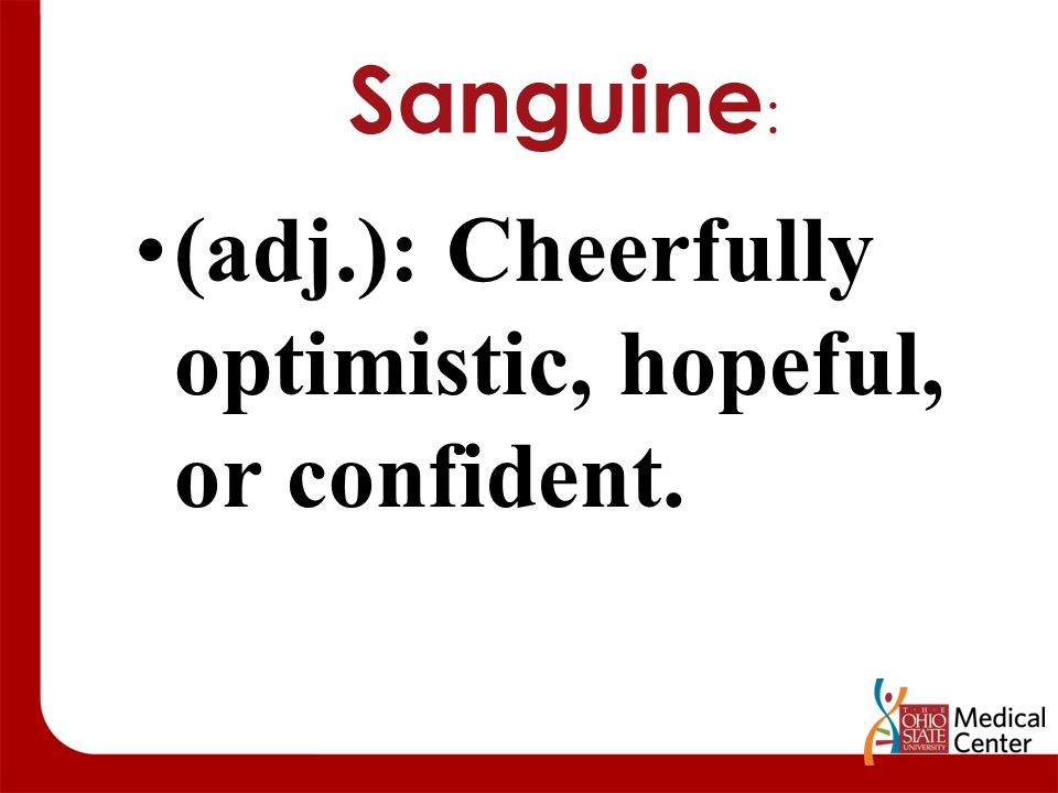 Sanguine : (adj.): Cheerfully optimistic, hopeful, or confident.