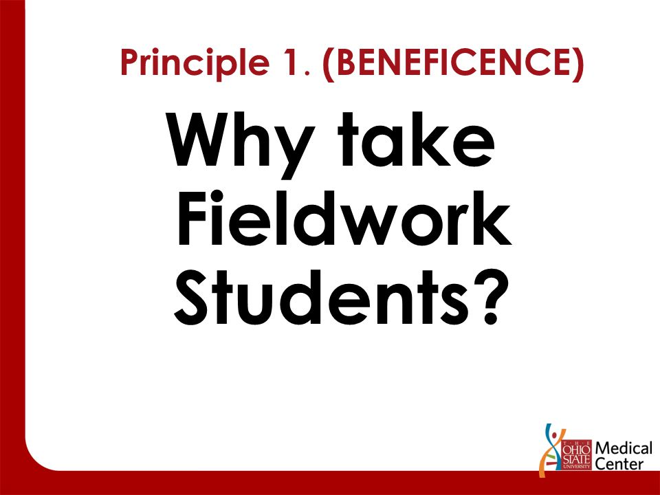Principle 1. (BENEFICENCE) Why take Fieldwork Students?