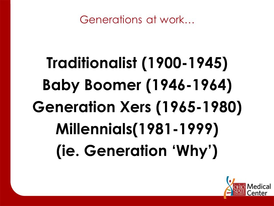 Generations at work… Traditionalist (1900-1945) Baby Boomer (1946-1964) Generation Xers (1965-1980) Millennials(1981-1999) (ie. Generation 'Why')