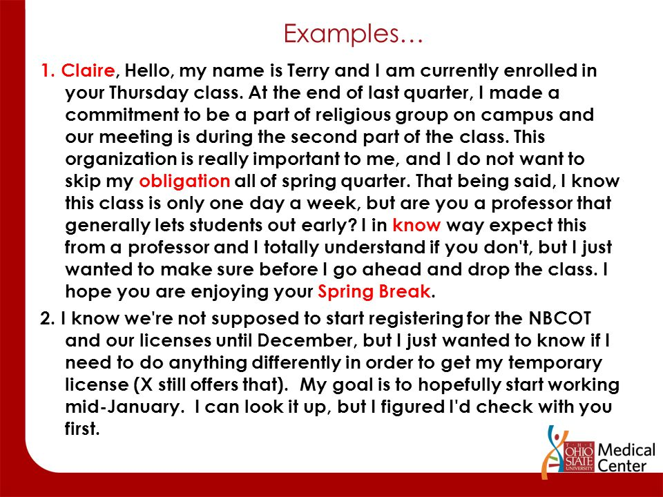 Examples… 1. Claire, Hello, my name is Terry and I am currently enrolled in your Thursday class. At the end of last quarter, I made a commitment to be