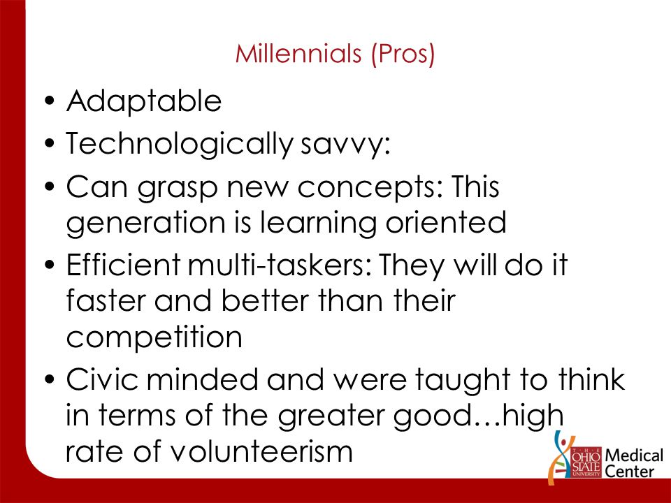 Millennials (Pros) Adaptable Technologically savvy: Can grasp new concepts: This generation is learning oriented Efficient multi-taskers: They will do