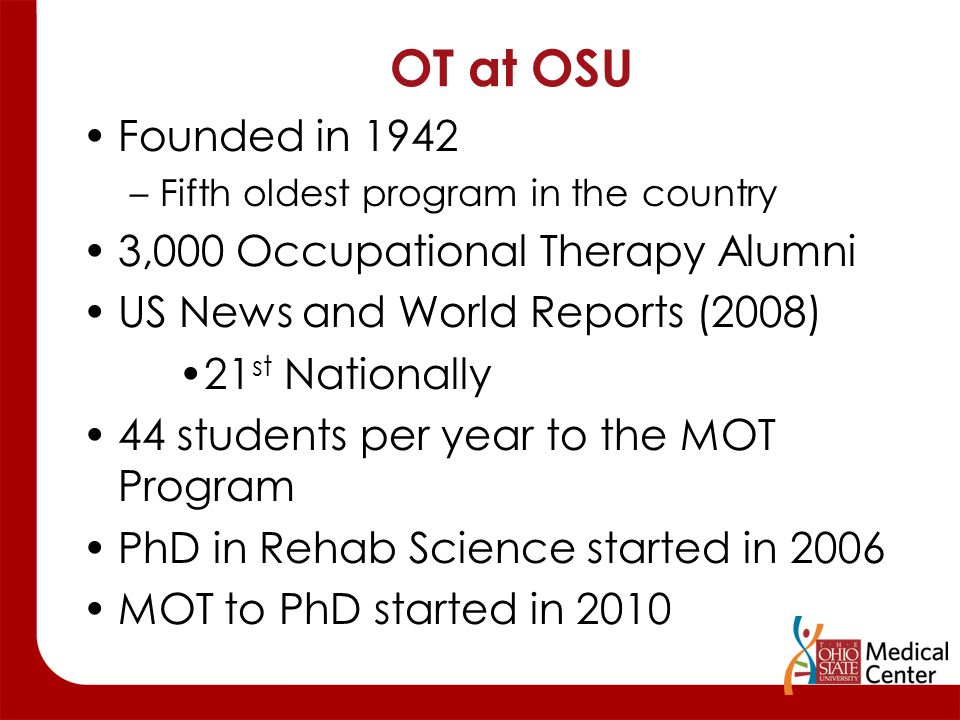 OT at OSU Founded in 1942 –Fifth oldest program in the country 3,000 Occupational Therapy Alumni US News and World Reports (2008) 21 st Nationally 44