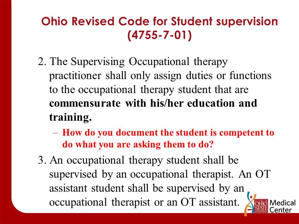 Ohio Revised Code for Student supervision (4755-7-01) 2. The Supervising Occupational therapy practitioner shall only assign duties or functions to th