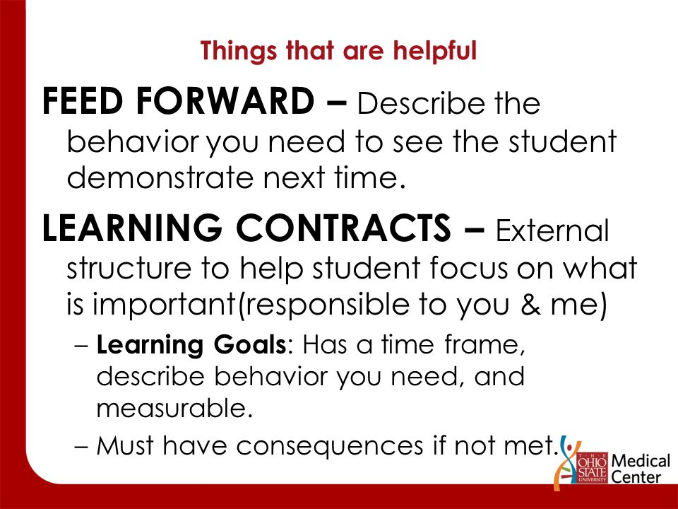 Things that are helpful FEED FORWARD – Describe the behavior you need to see the student demonstrate next time. LEARNING CONTRACTS – External structur