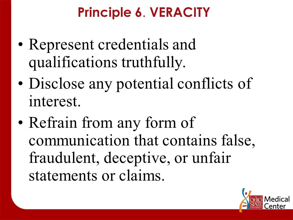 Principle 6. VERACITY Represent credentials and qualifications truthfully. Disclose any potential conflicts of interest. Refrain from any form of comm