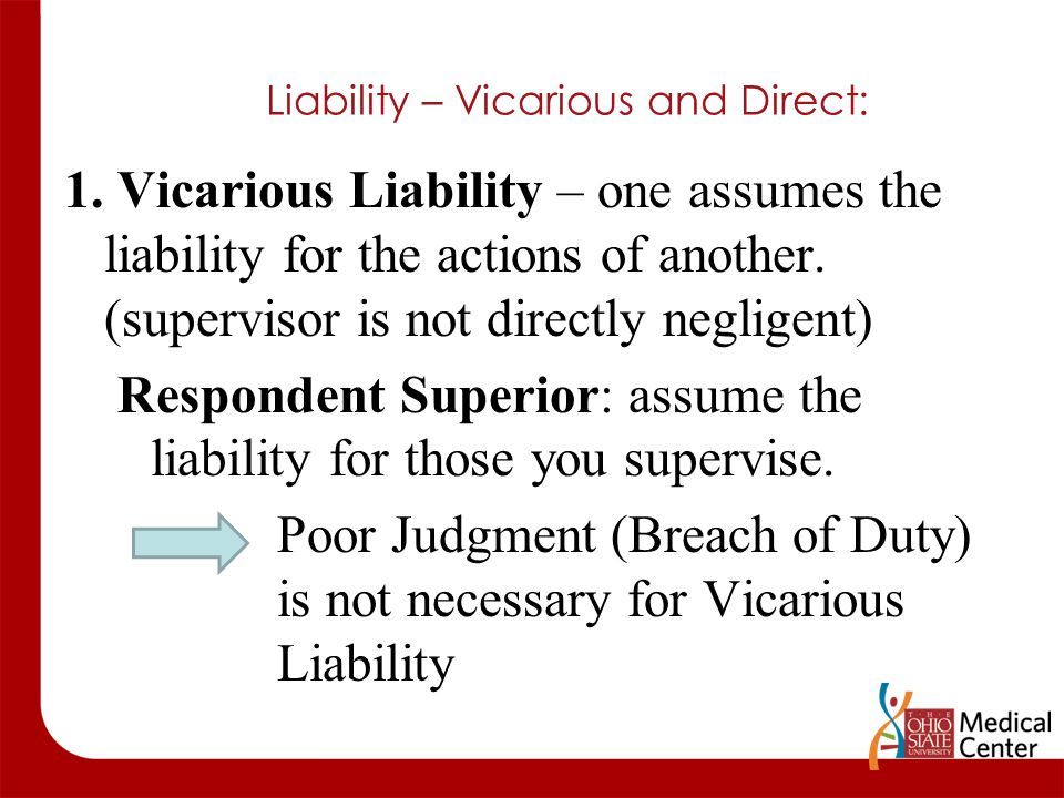 Liability – Vicarious and Direct: 1. Vicarious Liability – one assumes the liability for the actions of another. (supervisor is not directly negligent