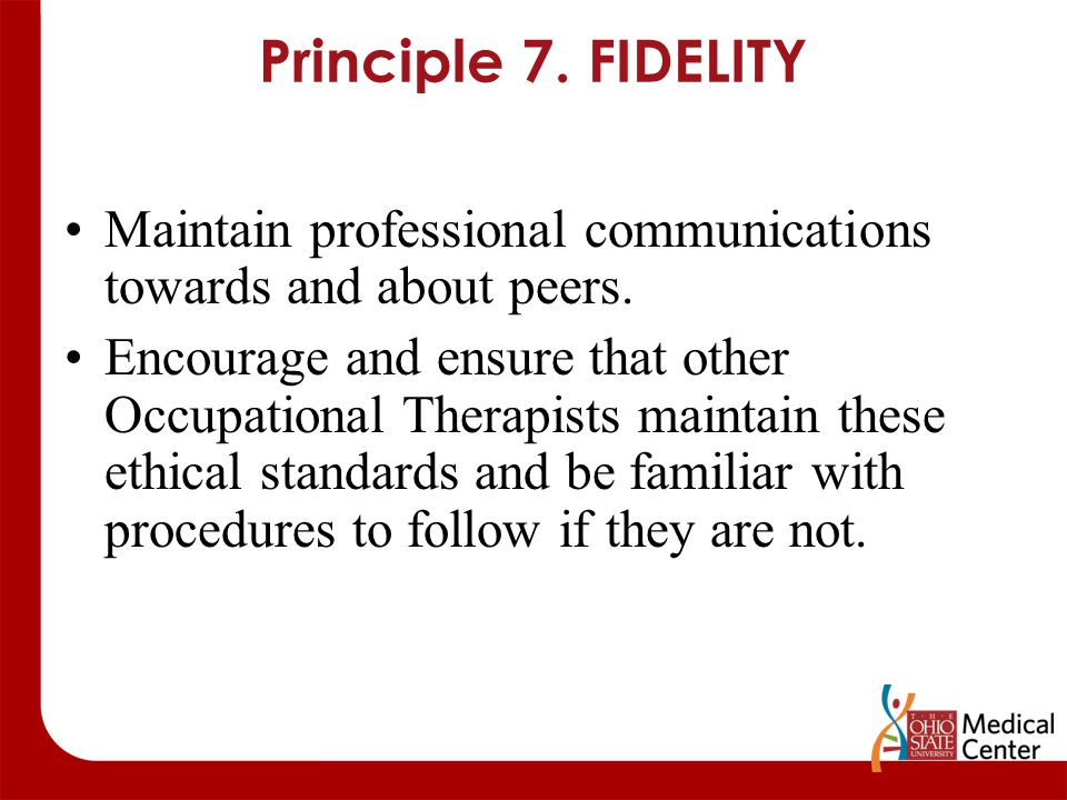 Principle 7. FIDELITY Maintain professional communications towards and about peers. Encourage and ensure that other Occupational Therapists maintain t