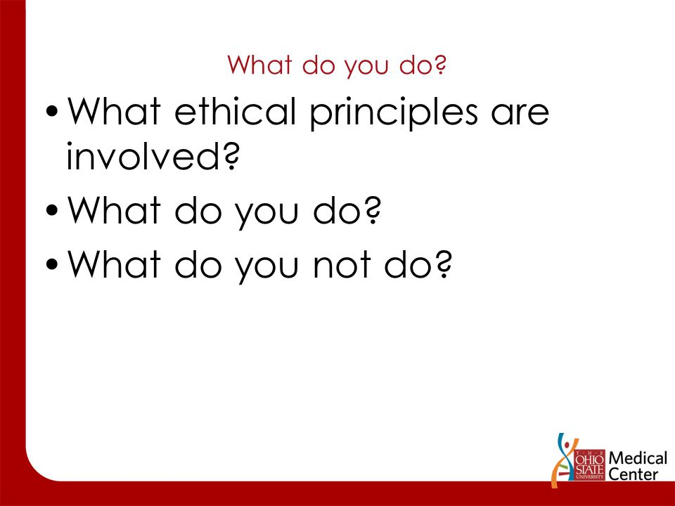 What do you do? What ethical principles are involved? What do you do? What do you not do?