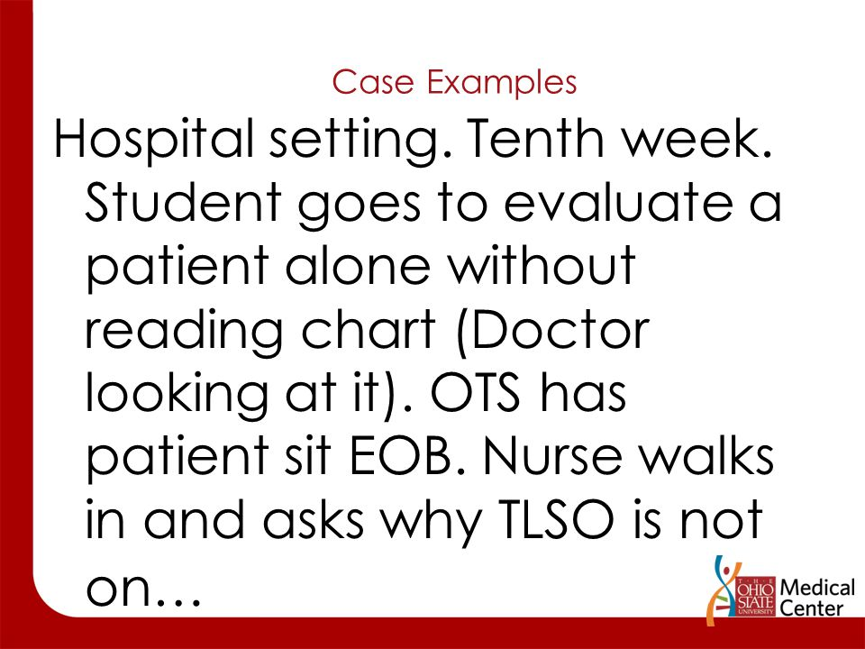 Case Examples Hospital setting. Tenth week. Student goes to evaluate a patient alone without reading chart (Doctor looking at it). OTS has patient sit
