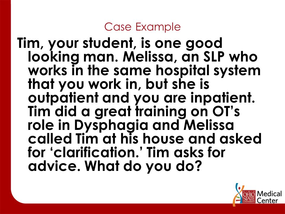 Case Example Tim, your student, is one good looking man. Melissa, an SLP who works in the same hospital system that you work in, but she is outpatient
