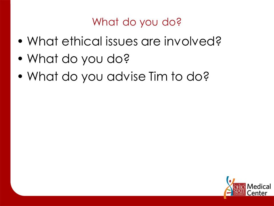 What do you do? What ethical issues are involved? What do you do? What do you advise Tim to do?